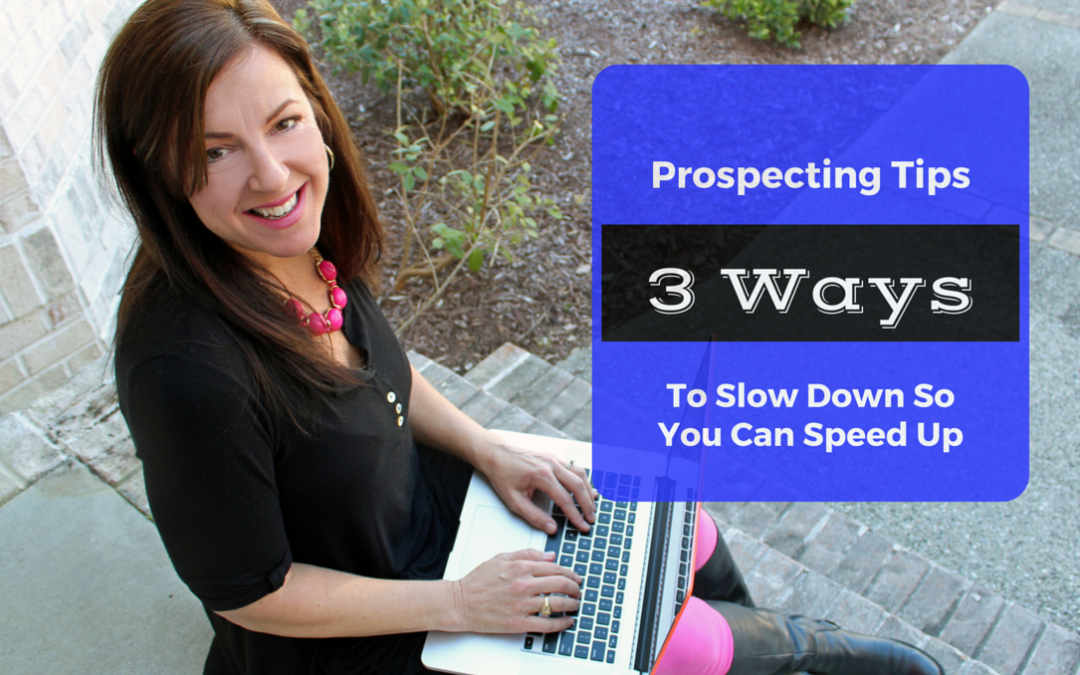 Prospecting Tips: 3 Ways to Slow Down so You Can Speed Up