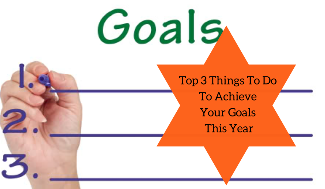 Top 3 Things To Do To Achieve Your Goals This Year