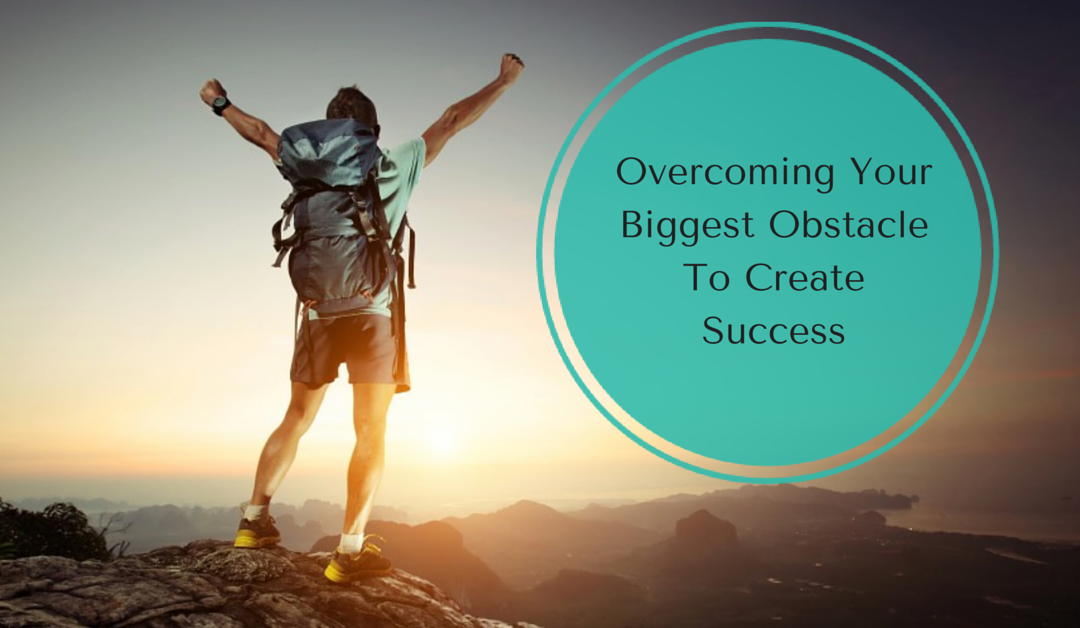 Overcoming Your Biggest Obstacle to Create Success