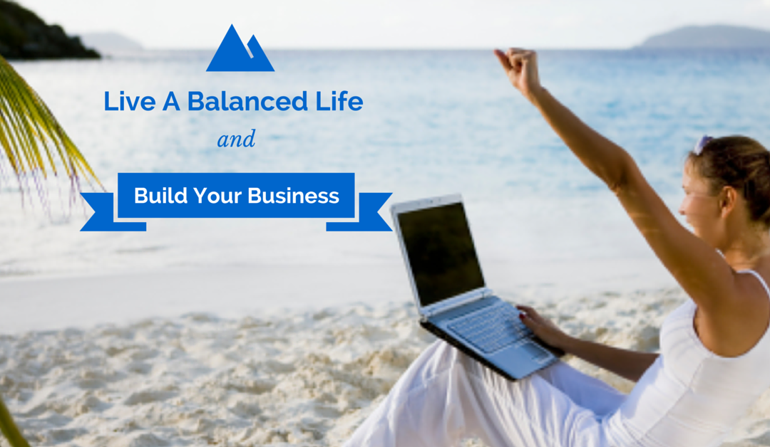 How to Build Your Business and Still Live a Balanced Life
