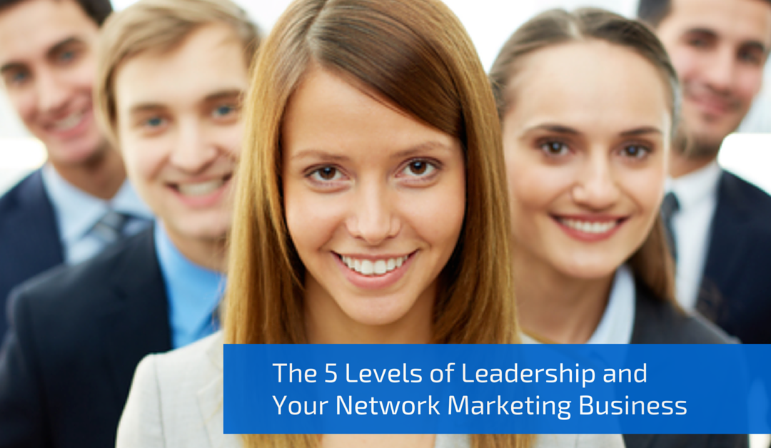 The 5 Levels of Leadership and Your Network Marketing Business